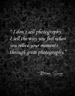 I don't sell photography.  I sell the way you feel when you relive your moments through great photography.  Brian Smyer Utah Photographer